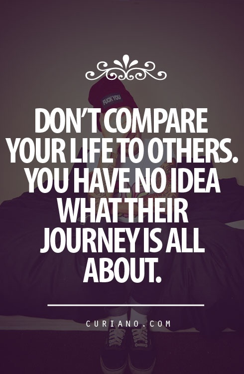 dont-compare-your-life-to-others-you-have-no-idea-what-their-journey-is-all-about